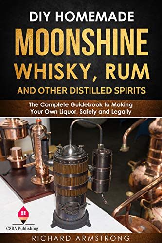 DIY Homemade Moonshine, Whisky, Rum, and Other Distilled Spirits: The Complete Guidebook to Making Your Own Liquor, Safely and Legally by [Richard  Armstrong]