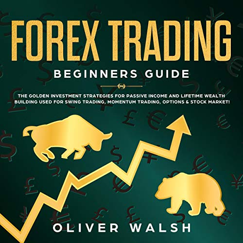 Forex Trading Beginners Guide: The Golden Investment Strategies for Passive Income and Lifetime Wealth Building Used for Swing Trading, Momentum Trading, Options & Stock Market! cover art