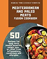 Mediterranean and Paleo Meats Fusion Cookbook: 50 recipes for long-term health benefits, weight loss, or relief from inflammatory conditions and allergies