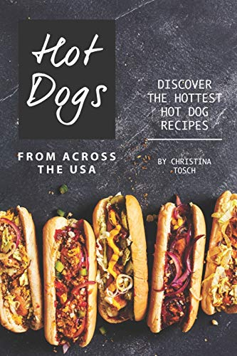 Hot Dogs from Across the USA: Discover the Hottest Hot Dog Recipes