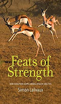 Feats of Strength: How Evolution Shapes Animal Athletic Abilities by [Simon Lailvaux]