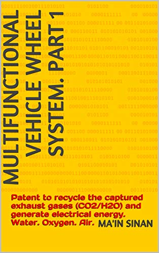 Multifunctional vehicle wheel system. Part 1: Patent to recycle the captured exhaust gases (CO2/H2O) and generate electrical energy. Water. Oxygen. Air. (English Edition)