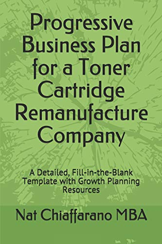 Progressive Business Plan for a Toner Cartridge Remanufacture Company: A Detailed, Fill-in-the-Blank Template with Growth Planning Resources