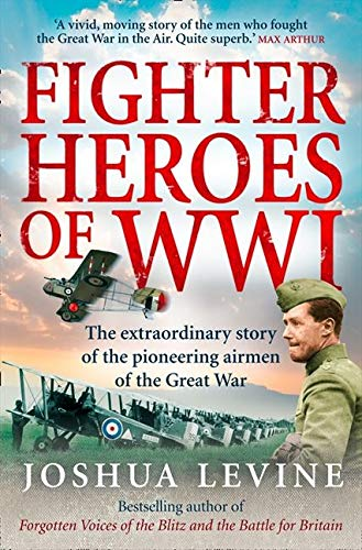 Fighter Heroes of WWI: The Extraordinary Story of the Pioneering Airmen of the Great War: The untold story of the brave and daring pioneer airmen of the Great War