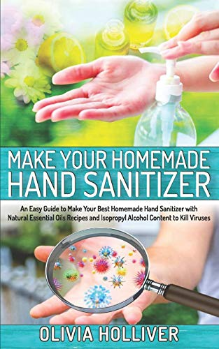 Make Your Homemade Hand Sanitizer: An Easy Guide to Make Your Best Homemade Hand Sanitizer with Natural Essential Oils Recipes and Isopropyl Alcohol Content to Kill Viruses