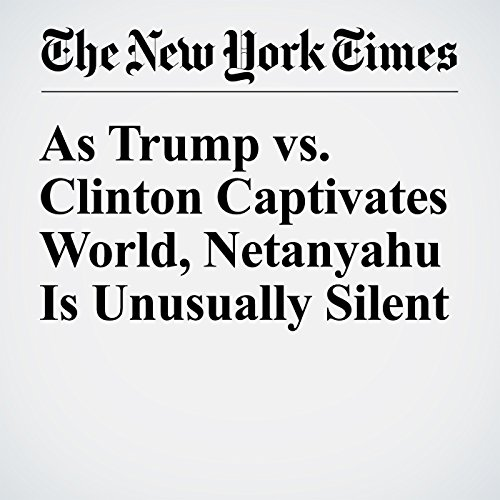As Trump vs. Clinton Captivates World, Netanyahu Is Unusually Silent cover art