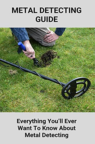 Metal Detecting Guide: Everything You'll Ever Want To Know About Metal Detecting: How To Find Treasure Without A Metal Detector (English Edition)