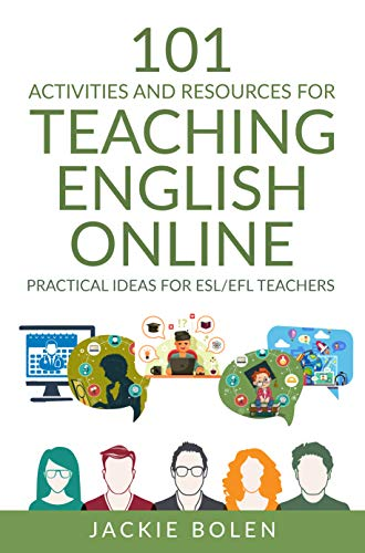 101 Activities and Resources for Teaching English Online: Practical Ideas, Games, Activities & Tips for ESL/EFL Teachers who Teach Online (ESL Activities for Teenagers and Adults)