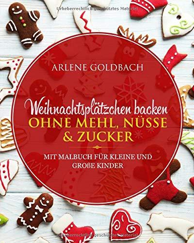 Weihnachtsplätzchen backen OHNE MEHL, NÜSSE & ZUCKER: MIT MALBUCH FÜR KLEINE UND GROßE KINDER
