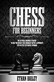 Chess For Beginners: The Atypical Beginner Strategy To Help You Defeat Even Advanced Tactics & Opponents | Step-By-Step Systematic Approach