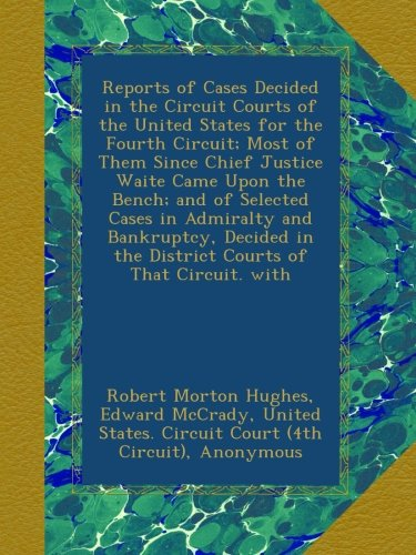Reports of Cases Decided in the Circuit Courts of the United States for the Fourth Circuit; Most of Them Since Chief Justice Waite Came Upon the ... in the District Courts of That Circuit. with