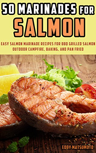 50 Marinades for Salmon: Easy Salmon Marinade Recipes for BBQ Grilled Salmon, Outdoor Campfire, Baking, and Pan Fried (English Edition)