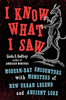 I Know What I Saw  Modern-Day Encounters with Monsters of New Urban Legend and Ancient Lore