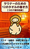 12 ways to utilize a towel in sauna under Covid-19 situation: What you need to know now to get most out of a towel in sauna and cold water bath and while in a rest (Japanese Edition)