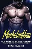Muskelaufbau: - Wie du durch perfektes Training und optimale Ernährung deinen Traumkörper erreichst.