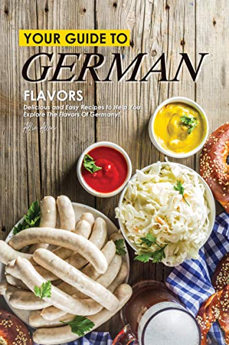 Your Guide to German Flavors: Delicious and Easy Recipes to Help You Explore the Flavors of Germany! (English Edition)