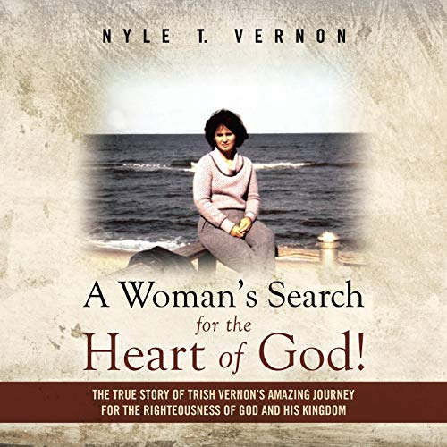 A Woman's Search for the Heart of God!: The True Story of Trish Vernon's Amazing Journey for the Righteousness of God and His Kingdom