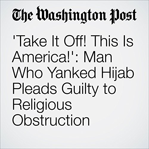 'Take It Off! This Is America!': Man Who Yanked Hijab Pleads Guilty to Religious Obstruction cover art