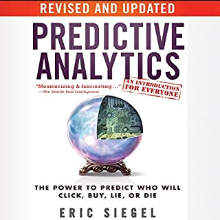 Predictive Analytics     The Power to Predict Who Will Click, Buy, Lie, or Die, Revised and Updated              Written by:                                                                                                                                 Eric Siegel                               Narrated by:                                                                                                                                 Steven Menasche                      Length: 11 hrs and 6 mins     4 ratings     Overall 2.8