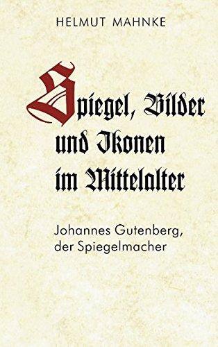 Spiegel, Bilder und Ikonen im Mittelalter: Johannes Gutenberg, der Spiegelmacher