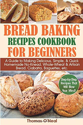 Bread Baking Recipes Cookbook for Beginners: A Guide to Making Delicious, Simple, & Quick Homemade No-Knead, Whole-Wheat & Artisan Bread, Ciabatta, Baguettes, etc. Step-by-Step Recipes.