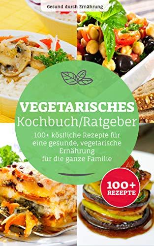 Vegetarisches Kochbuch/ Ratgeber: 100+ köstliche Rezepte für eine gesunde, vegetarische Ernährung, für die ganze Familie