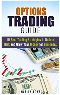 Options Trading Guide: 10 Best Trading Strategies to Reduce Risk and Grow Your Money for Beginners (Stock Market & Investing) by Marion Lowe (2015-11-09)