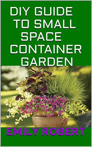 DIY GUIDE TO SMALL SPACE CONTAINER GARDEN: The Complete Guide To Transform Your Balcony, Porch, or Patio with Fruits, Flowers, Foliage, and Herbs (English Edition)