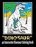 Dinosaur 40 Inaccurate Dinosaur Coloring Book: Dinosaur Coloring Book for Kids Ages 4-8,Fantastic Dinosaur Coloring Book for Boys, Girls, Toddlers, Preschoolers, Ages 3-8, 6-8 - Gift for Kids