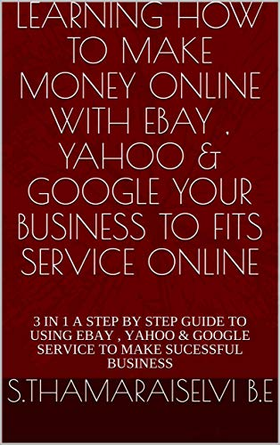LEARNING HOW TO MAKE MONEY ONLINE WITH EBAY , YAHOO & GOOGLE YOUR BUSINESS TO FITS SERVICE ONLINE: 3 IN 1 A STEP BY STEP GUIDE TO USING EBAY , YAHOO & ... TO MAKE SUCESSFUL BUSINESS (English Edition)
