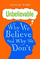 Unbelievable: Why We Believe and Why We Don't by Graham Ward(2014-10-30)