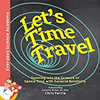 Let's Time Travel!: Zooming into the Science of Space-Time With General Relativity (Everyday Science Academy)