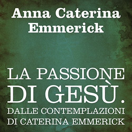 La passione di Gesù [The Passion of Jesus]     Dalle contemplazioni di Caterina Emmerick              By:                                                                                                                                 Anna Caterina Emmerick                               Narrated by:                                                                                                                                 Silvia Cecchini                      Length: 10 hrs and 33 mins     Not rated yet     Overall 0.0