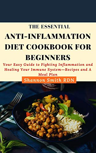The Essential Anti-Inflammation Diet Cookbook for Beginners: Your Easy Guide to Fighting Inflammation and Healing Your Immune System―Recipes and A Meal Plan