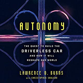 Autonomy     The Quest to Build the Driverless Car - and How It Will Reshape Our World              By:                                                                                                                                 Lawrence D. Burns,                                                                                        Christopher Shulgan                               Narrated by:                                                                                                                                 George Newbern                      Length: 11 hrs and 21 mins     170 ratings     Overall 4.7