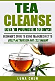 Tea Cleanse: Lose 10 Pounds in 10 Days! Beginner's Guide to Using Tea Detox Diet to Boost Metabolism and Lose Weight (tea cleanse, tea detox, tea weight ... chinese tea, organic tea) (English Edition)