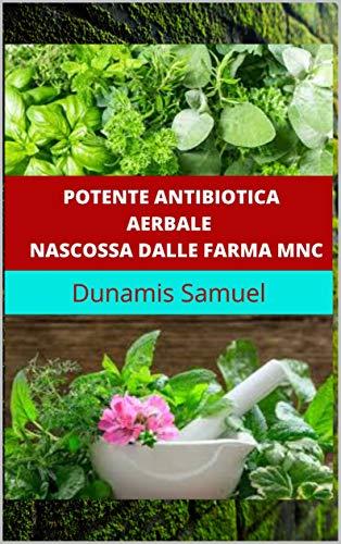 POTENTE ANTIBIOTICA AERBALE NASCOSSA DALLE FARMA MNC: Utilizzare questi antibiotici a base di erbe per qualsiasi malattia (Italian Edition)
