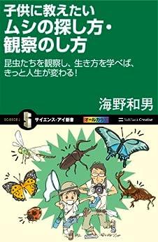[海野 和男]の子供に教えたいムシの探し方・観察のし方 昆虫たちを観察し、生き方を学べば、きっと人生が変わる! (サイエンス・アイ新書)