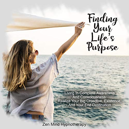 Finding Your Life's Purpose     Living in Complete Awareness and Consciousness: The Ultimate Meditation and Guided Hypnosis for Helping You Realize Your Big Objective, Existence, and Your End Destination              By:                                                                                                                                 Zen Mind Hypnotherapy                               Narrated by:                                                                                                                                 Sylvia Rae                      Length: 1 hr and 1 min     25 ratings     Overall 5.0