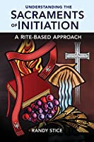 Understanding the Sacraments of Initiation: A Rite-Based Approach