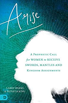 Arise: A Prophetic Call for Women to Receive Swords, Mantles, and Kingdom Assignments by [Patricia King, Larry Sparks, Karen Wheaton, Beni Johnson, Barbara Yoder, Hannah Marie Brim, Stacey Campbell, Heidi Baker, Lana Vawser]
