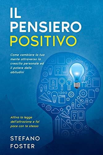 Il Pensiero Positivo: Come cambiare la tua mente attraverso la crescita personale ed il potere delle abitudini, attiva la legge dell'attrazione e fai pace con te stesso.