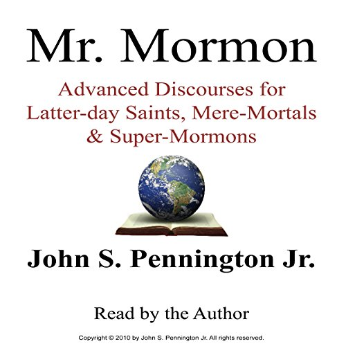 Mr. Mormon     Advanced Discourses for Latter-day Saints, Mere-Mortals & Super-Mormons              By:                                                                                                                                 Mr. John S. Pennington Jr.                               Narrated by:                                                                                                                                 John S. Pennington Jr.                      Length: 9 hrs and 54 mins     163 ratings     Overall 4.6
