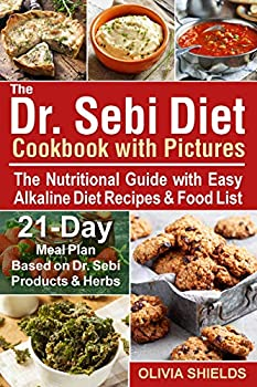 The Dr Sebi Diet Cookbook With Pictures  The Nutritional Guide with Easy Alkaline Diet Recipes & Food List 21-Day Meal Plan Based on Dr Sebi Products & Herbs  Doctor Sebi Diet 2