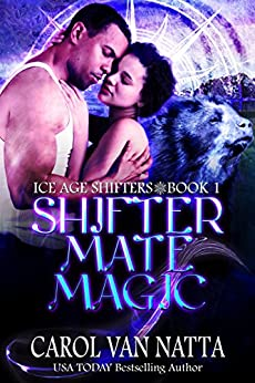 Shifter Mate Magic, A Steamy, Magical Paranormal Romance with Prehistoric Shifters and True Mates: Ice Age Shifters Book 1 by [Carol Van Natta]