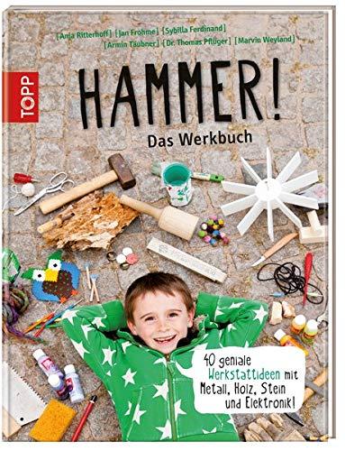 Hammer! Das Werkbuch: 40 geniale Werkstattideen mit Metall, Holz, Stein und Elektronik!