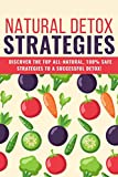 Natural Detox Strategies: DISCOVER THE TOP ALL-NATURAL, 100% SAFE STRATEGIES TO A SUCCESSFUL DETOX!
