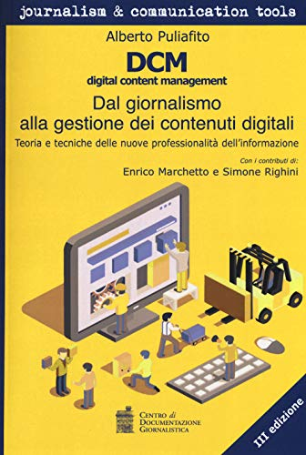 DCM digital content management. Dal giornalismo alla gestione dei contenuti digitali. Teoria e tecniche delle nuove professionalità dell'informazione