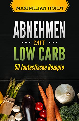 Low Carb für Anfänger: Abnehmen mit Low Carb - 50 fantastische Rezepte (Low Carb, Low Carb für Berufstätige, Abnehmen mit Low Carb, Low Carb Diät, Low ... Kohlenhydrate) (Low Carb für Einsteiger 2)