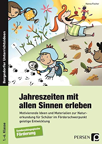 Jahreszeiten mit allen Sinnen erleben: Motivierende Ideen und Materialien zur Naturerkundung für Schüler im Förderschwerpunkt geistige Entwicklung (1. bis 6. Klasse)